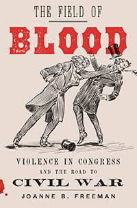 Book image: The Field of Blood: Violence in Congress and the Road to Civil War by Joanne B. Freeman