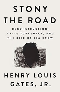 Book image: Stony the Road: Reconstruction, White Supremacy, and the Rise of Jim Crow by Henry Louis Gates, Jr.