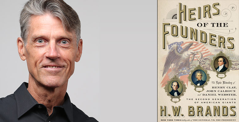Oregon Historical Society presents H.W. BRANDS - Heirs of the Founders: The Epic Rivalry of Henry Clay, John Calhoun, and Daniel Webster   Tuesday, March 19, 2019, 7:00pm   Playing at: The Portland'5 Arlene Schnitzer Concert Hall