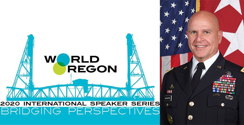 WorldOregon's International Speaker Series presents GEN. H.R. MCMASTER - Geopolitics, Security, and the State of the World Today | Wednesday, February 19, 2020, 7:00pm | Speaking at: The Portland'5 Arlene Schnitzer Concert Hall